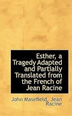 Esther, a Tragedy Adapted and Partially Translated from the French of Jean Racine