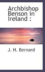 Archbishop Benson in Ireland af J. H. Bernard