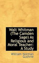 Walt Whitman (the Camden Sage as Religious and Moral Teacher af William Norman Guthrie