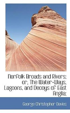 Norfolk Broads and Rivers; or, The Water-Ways, Lagoons, and Decoys of East Anglia;
