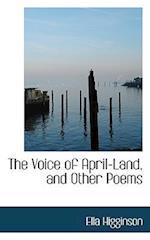 The Voice of April-Land, and Other Poems af Ella Higginson