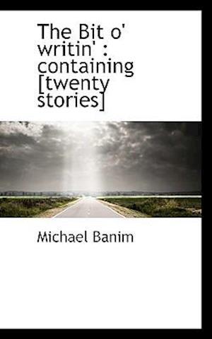 The Bit o' writin' : containing [twenty stories]
