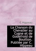 La Chanson Du Chevalier Au Cygne Et de Godefroid de Bouillon. Publi E Par C. Hippeau af Celestin Hippeau