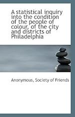 A Statistical Inquiry Into the Condition of the People of Colour, of the City and Districts of Phila