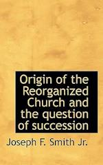 Origin of the Reorganized Church and the Question of Succession af Joseph F. Smith