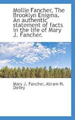 Mollie Fancher, the Brooklyn Enigma. an Authentic Statement of Facts in the Life of Mary J. Fancher. af Mary J. Fancher, Abram H. Dailey