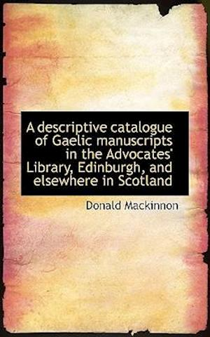 A descriptive catalogue of Gaelic manuscripts in the Advocates' Library, Edinburgh, and elsewhere in