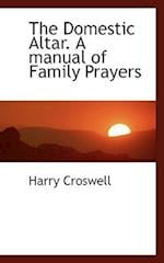 The Domestic Altar. a Manual of Family Prayers af Harry Croswell