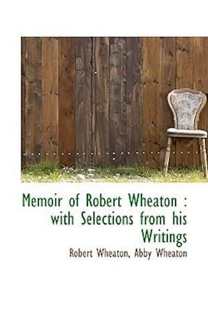 Memoir of Robert Wheaton : with Selections from his Writings
