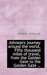 Johnson's Journey Around the World. Fifty Thousand Miles of Travel, from the Golden Gate to the Gold af Osmun Johnson