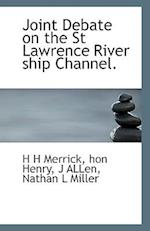 Joint Debate on the St Lawrence River Ship Channel. af H. H. Merrick, J. Allen, Hon Henry