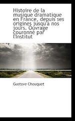 Histoire de La Musique Dramatique En France, Depuis Ses Origines Jusqu' Nos Jours. Ouvrage Couronn af Gustave Chouquet