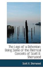 The Lays of a Bohemian: Being Some of the Metrical Conceits of Scott R. Sherwood af Scott R. Sherwood