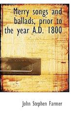 Merry Songs and Ballads, Prior to the Year A.D. 1800 af John Stephen Farmer