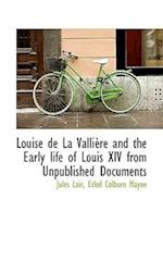 Louise de La Valli Re and the Early Life of Louis XIV from Unpublished Documents af Jules Lair, Ethel Colburn Mayne