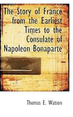 The Story of France from the Earliest Times to the Consulate of Napoleon Bonaparte af Thomas E. Watson