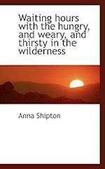 Waiting Hours with the Hungry, and Weary, and Thirsty in the Wilderness af Anna Shipton