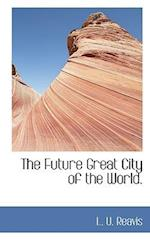 The Future Great City of the World. af L. U. Reavis