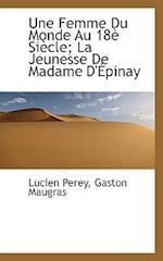 Une Femme Du Monde Au 18 Si Cle; La Jeunesse de Madame D' Pinay af Lucien Perey, Gaston Maugras