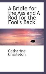 A Bridle for the Ass and a Rod for the Fool's Back af Catharine Charleton