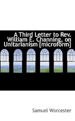 A Third Letter to REV. William E. Channing, on Unitarianism [Microform]