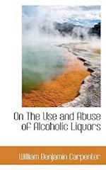 On the Use and Abuse of Alcoholic Liquors af William Benjamin Carpenter
