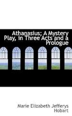 Athanasius; A Mystery Play, in Three Acts and a Prologue af Marie Elizabeth Jefferys Hobart
