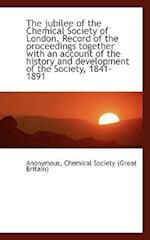 The Jubilee of the Chemical Society of London. Record of the Proceedings Together with an Account of