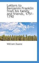 Letters to Benjamin Franklin from His Family and Friends, 1751-1790 af William Duane