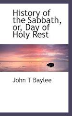 History of the Sabbath, Or, Day of Holy Rest af John T. Baylee