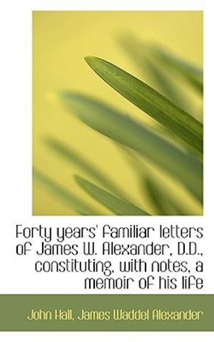 Forty years' familiar letters of James W. Alexander, D.D., constituting, with notes, a memoir of his