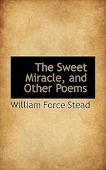 The Sweet Miracle, and Other Poems af William Force Stead