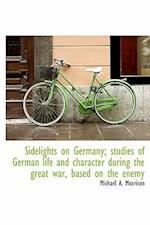 Sidelights on Germany; Studies of German Life and Character During the Great War, Based on the Enemy af Michael A. Morrison