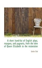 A Short Hand-List of English Plays, Masques, and Pageants, from the Time of Queen Elizabeth to the R
