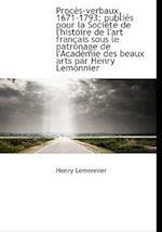 Proc S-Verbaux, 1671-1793; Publi?'s Pour La Soci T de L'Histoire de L'Art Fran Ais Sous Le Patronage af Henry Lemonnier