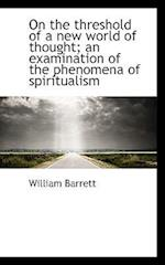 On the Threshold of a New World of Thought; An Examination of the Phenomena of Spiritualism af William Barrett