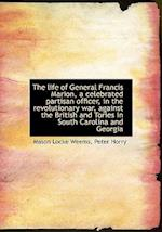 The Life of General Francis Marion, a Celebrated Partisan Officer, in the Revolutionary War, Against af Mason Locke Weems, Peter Horry
