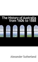 The History of Australia from 1606 to 1888 af Alexander Sutherland