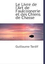 Le Livre de L'Art de Faulconnerie Et Des Chiens de Chasse af Guillaume Tardif