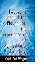 Two Years Behind the Plough; Or, the Experience of a Pennsylvania Farm-Boy. af Caleb Earl Wright