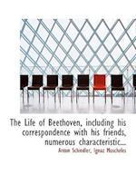 The Life of Beethoven, Including His Correspondence with His Friends, Numerous Characteristic... af Ignaz Moscheles, Anton Felix Schindler