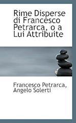 Rime Disperse Di Francesco Petrarca, O a Lui Attribuite af Francesco Petrarca, Angelo Solerti