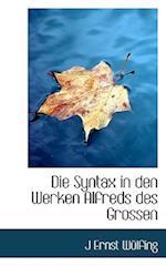 Die Syntax in Den Werken Alfreds Des Grossen af J. Ernst Wulfing, J. Ernst Wlfing