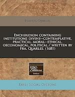 Enchiridion Containing Institutions Divine--Contemplative, Practical, Moral--Ethical, Oeconomical, Political / Written by Fra. Quarles. (1681) af Francis Quarles