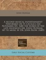 A Second Musical Entertainment Performed on St. Cecilia's Day November XII, 1684 the Words by the Late Ingenious Mr. John Oldham; Set to Music by Dr. af John Oldham
