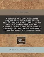 A Serious and Compassionate Inquiry Into the Causes of the Present Neglect and Contempt of the Protestant Religion and Church of England with Several