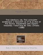 The Orphan, Or, the Unhappy Marriage a Tragedy as It Is Acted at His Royal Highness the Duke's Theatre / Written by Tho. Otway. (1680) af Thomas Otway