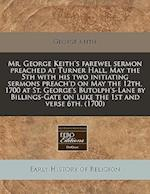 Mr. George Keith's Farewel Sermon Preached at Turner Hall, May the 5th with His Two Initiating Sermons Preach'd on May the 12th, 1700 at St. George's af George Keith