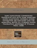 Saint Augustines Confessions Translated and with Some Marginal Notes Illustrated, Wherein Divers Antiquities Are Explained and the Marginall Notes of af William watts