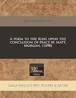 A Poem to the King Upon the Conclusion of Peace by Matt. Morgan. (1698)